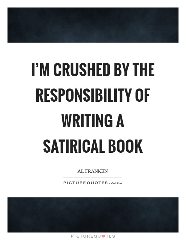 I'm crushed by the responsibility of writing a satirical book Picture Quote #1