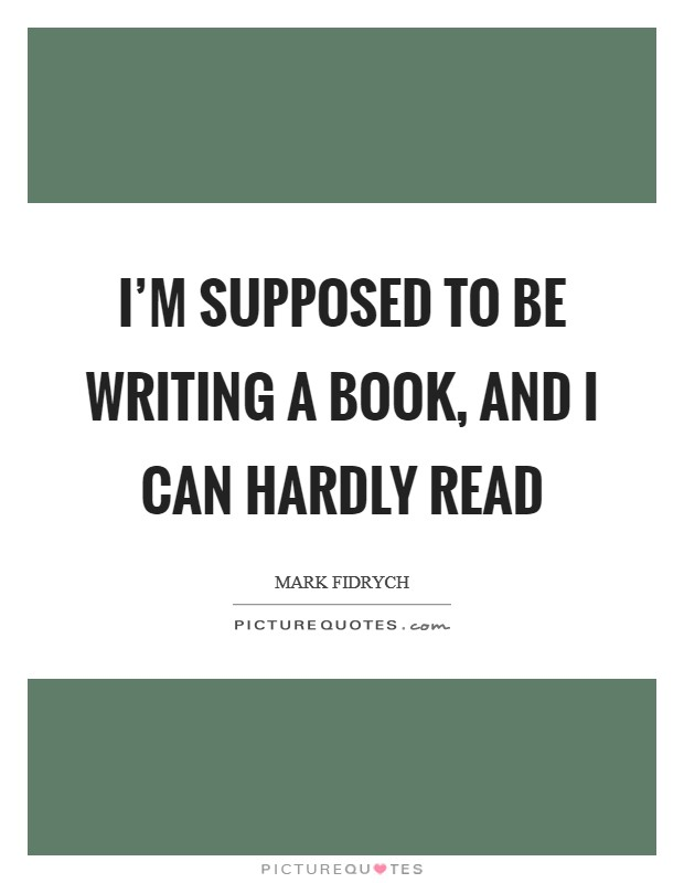 I'm supposed to be writing a book, and I can hardly read Picture Quote #1