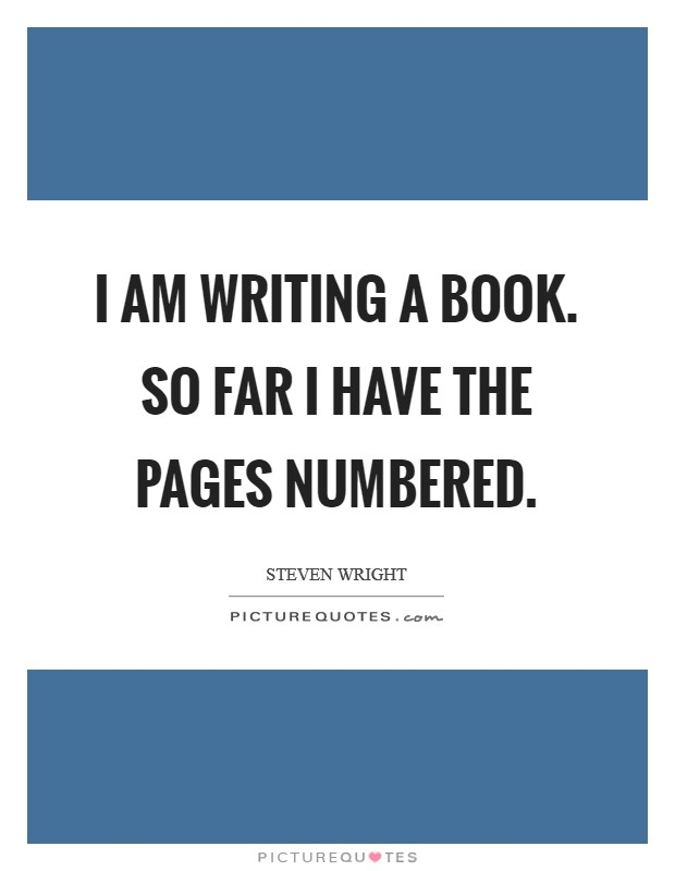 I am writing a book. So far I have the pages numbered Picture Quote #1