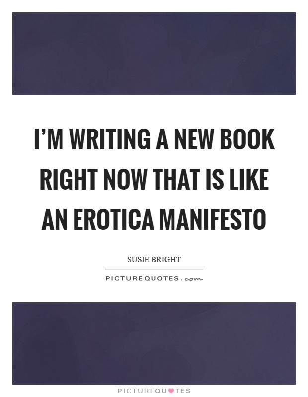 I'm writing a new book right now that is like an erotica manifesto Picture Quote #1