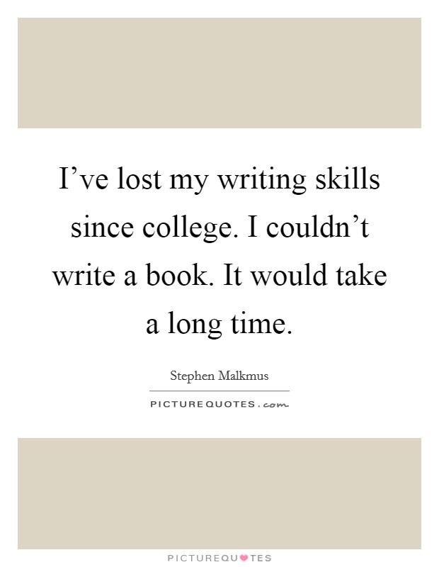 I've lost my writing skills since college. I couldn't write a book. It would take a long time Picture Quote #1