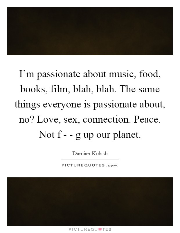 I'm passionate about music, food, books, film, blah, blah. The same things everyone is passionate about, no? Love, sex, connection. Peace. Not f - - g up our planet Picture Quote #1