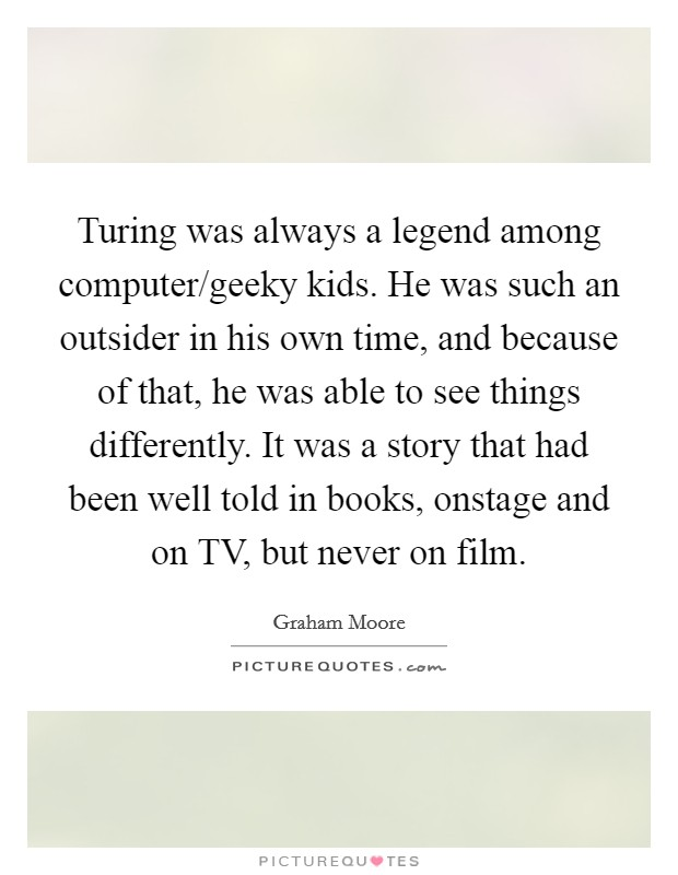 Turing was always a legend among computer/geeky kids. He was such an outsider in his own time, and because of that, he was able to see things differently. It was a story that had been well told in books, onstage and on TV, but never on film Picture Quote #1
