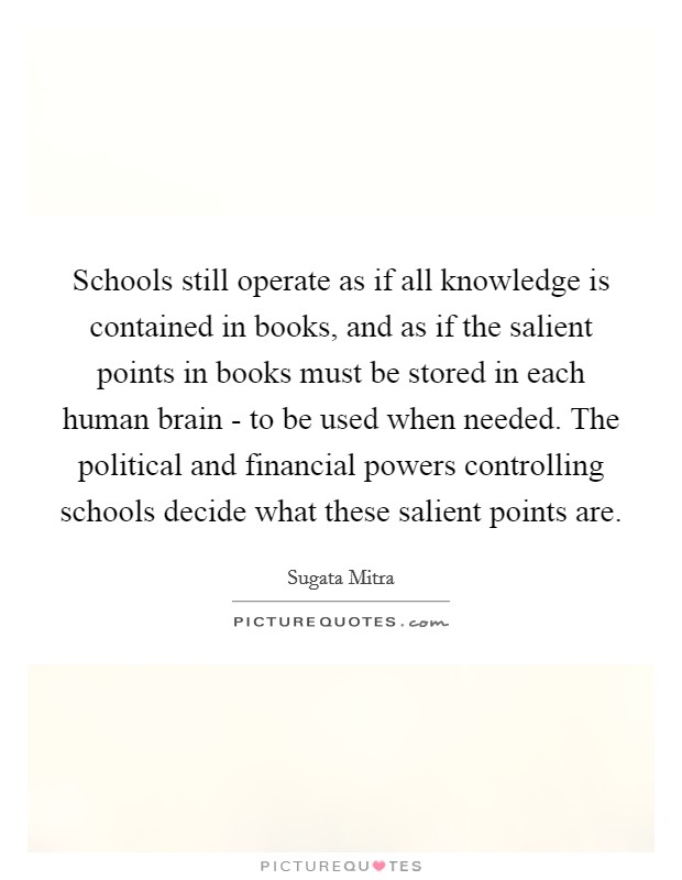 Schools still operate as if all knowledge is contained in books, and as if the salient points in books must be stored in each human brain - to be used when needed. The political and financial powers controlling schools decide what these salient points are Picture Quote #1