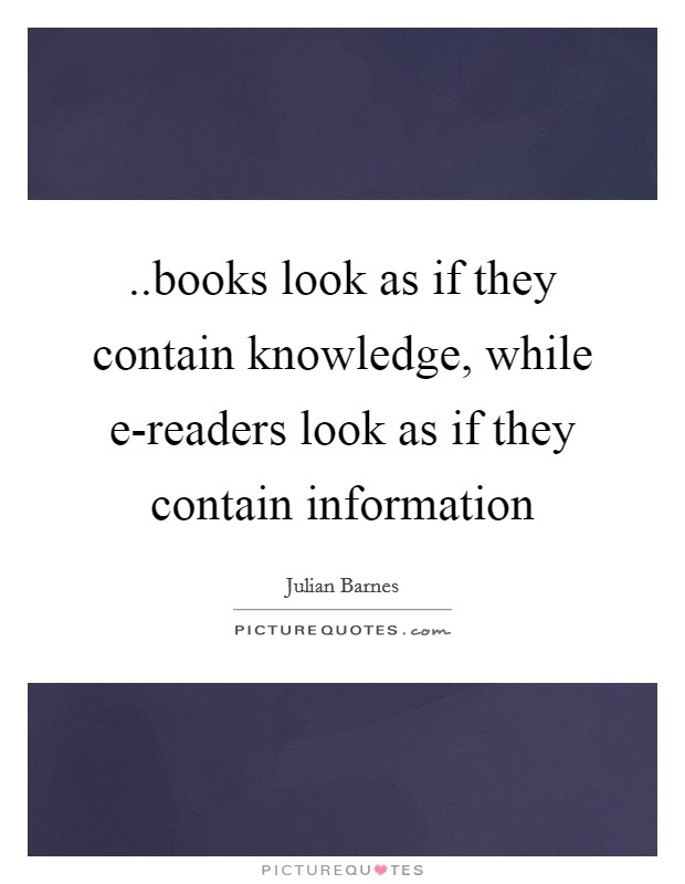 ..books look as if they contain knowledge, while e-readers look as if they contain information Picture Quote #1