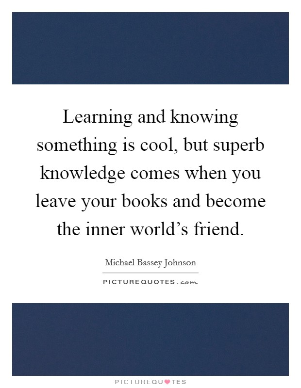 Learning and knowing something is cool, but superb knowledge comes when you leave your books and become the inner world's friend Picture Quote #1