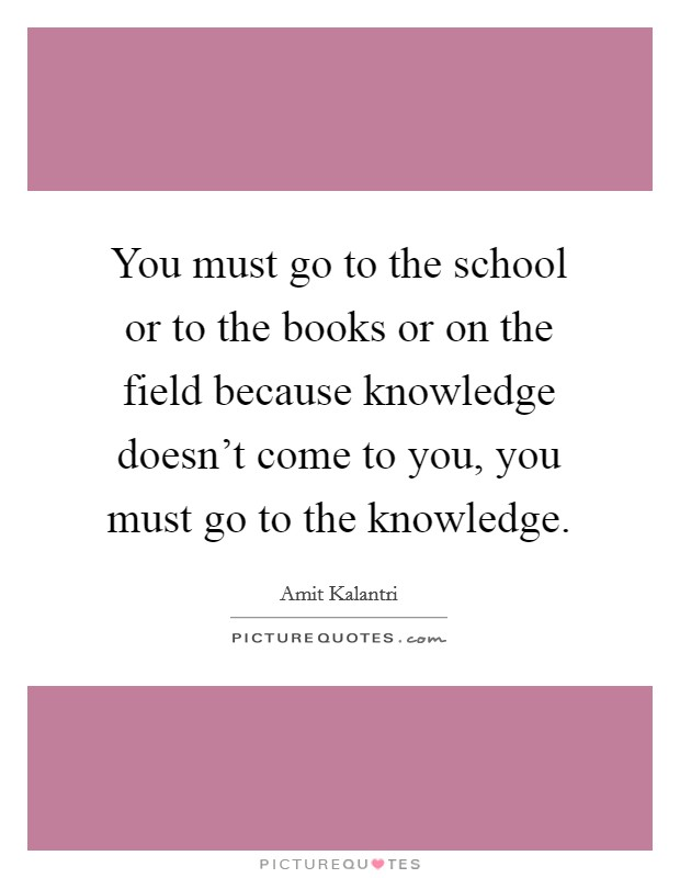 You must go to the school or to the books or on the field because knowledge doesn't come to you, you must go to the knowledge Picture Quote #1