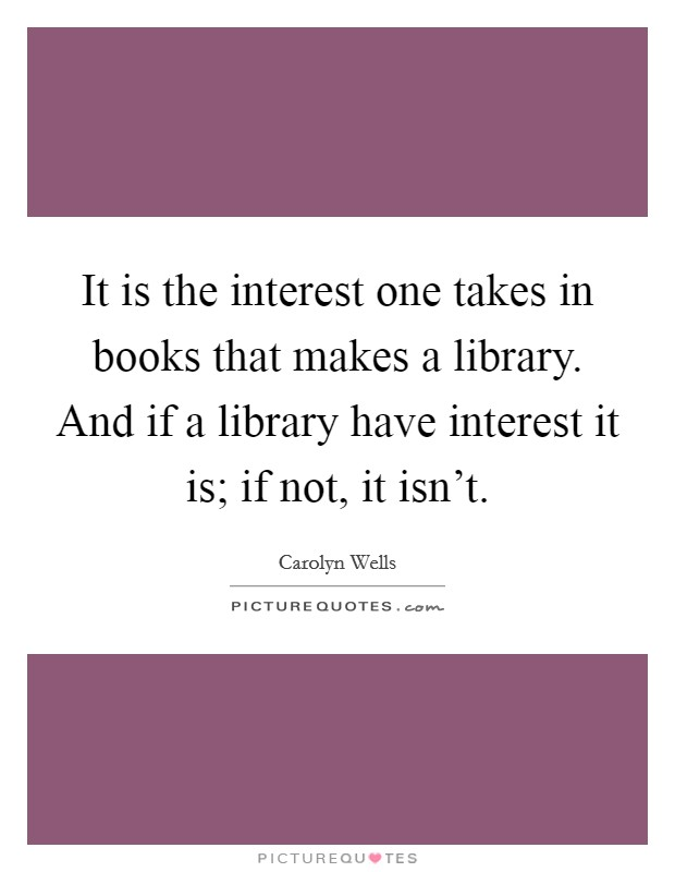 It is the interest one takes in books that makes a library. And if a library have interest it is; if not, it isn't Picture Quote #1
