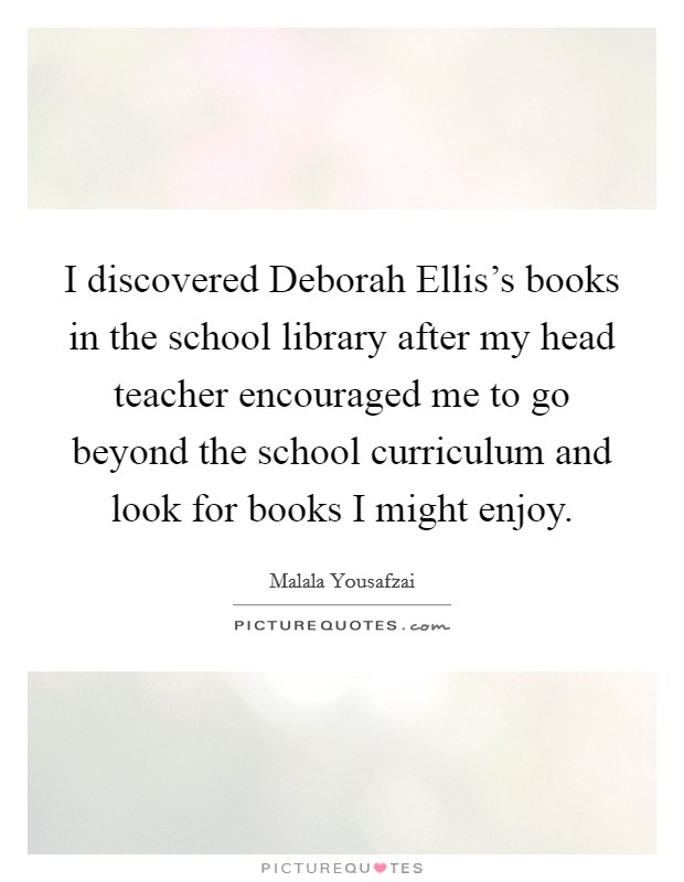 I discovered Deborah Ellis's books in the school library after my head teacher encouraged me to go beyond the school curriculum and look for books I might enjoy Picture Quote #1