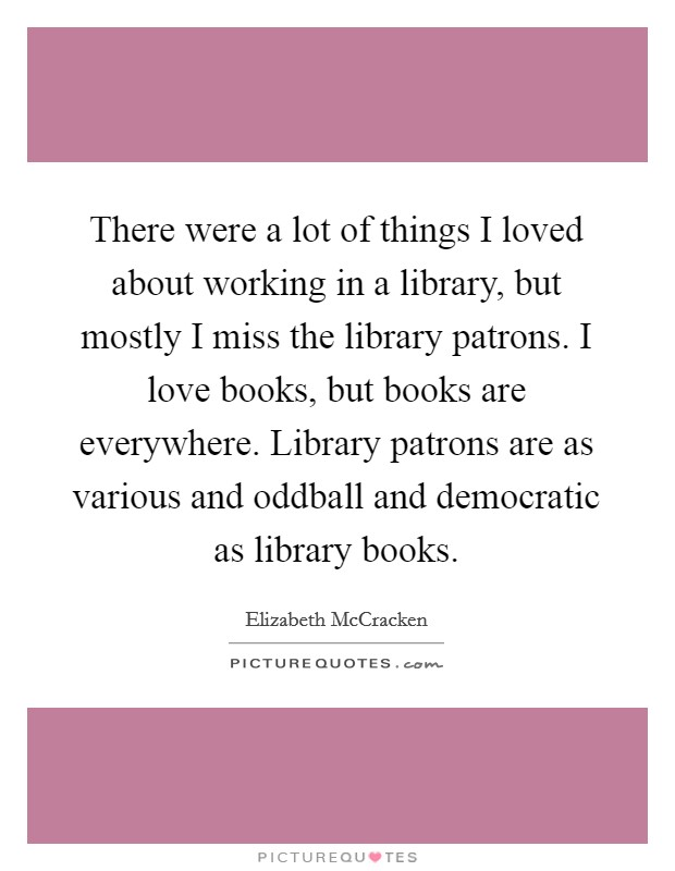 There were a lot of things I loved about working in a library, but mostly I miss the library patrons. I love books, but books are everywhere. Library patrons are as various and oddball and democratic as library books Picture Quote #1