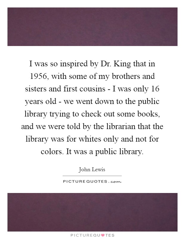 I was so inspired by Dr. King that in 1956, with some of my brothers and sisters and first cousins - I was only 16 years old - we went down to the public library trying to check out some books, and we were told by the librarian that the library was for whites only and not for colors. It was a public library Picture Quote #1