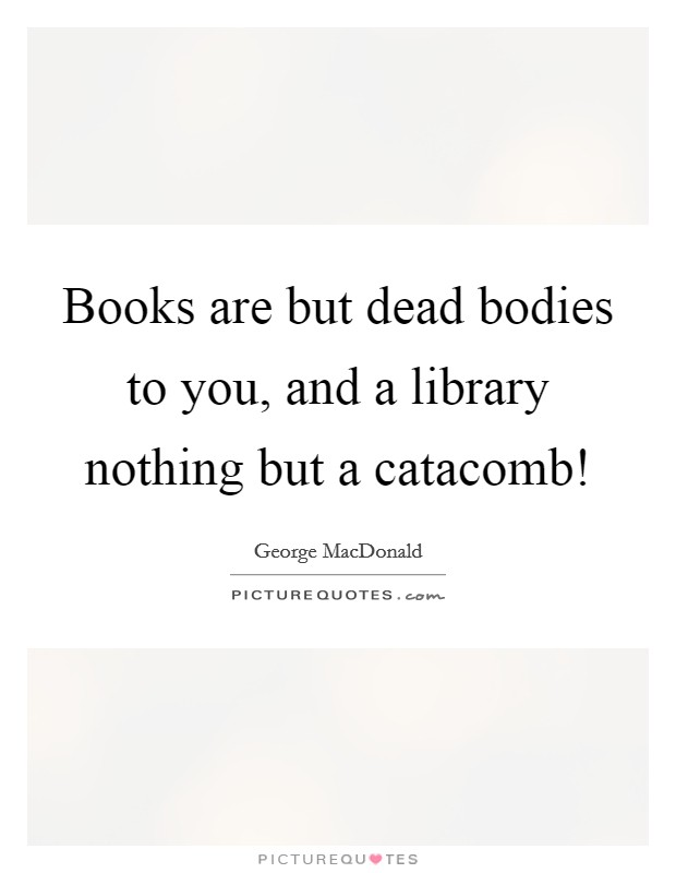 Books are but dead bodies to you, and a library nothing but a catacomb! Picture Quote #1