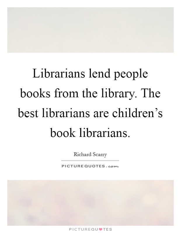 Librarians lend people books from the library. The best librarians are children's book librarians Picture Quote #1