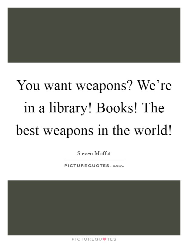 You want weapons? We're in a library! Books! The best weapons in the world! Picture Quote #1