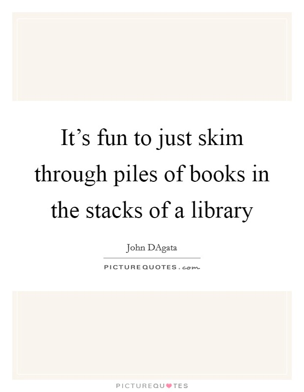 It's fun to just skim through piles of books in the stacks of a library Picture Quote #1