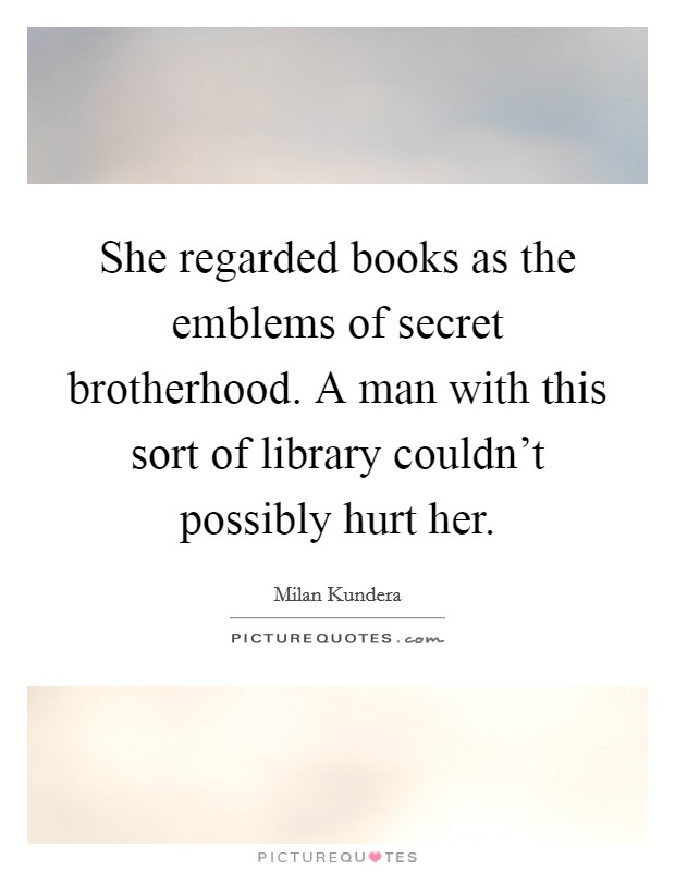 She regarded books as the emblems of secret brotherhood. A man with this sort of library couldn't possibly hurt her Picture Quote #1