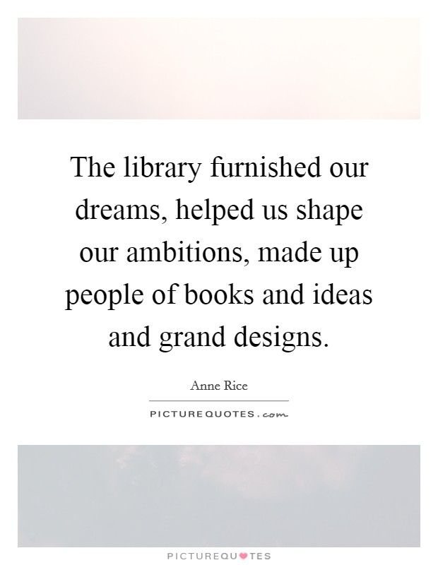 The library furnished our dreams, helped us shape our ambitions, made up people of books and ideas and grand designs Picture Quote #1
