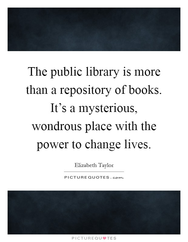 The public library is more than a repository of books. It's a mysterious, wondrous place with the power to change lives Picture Quote #1