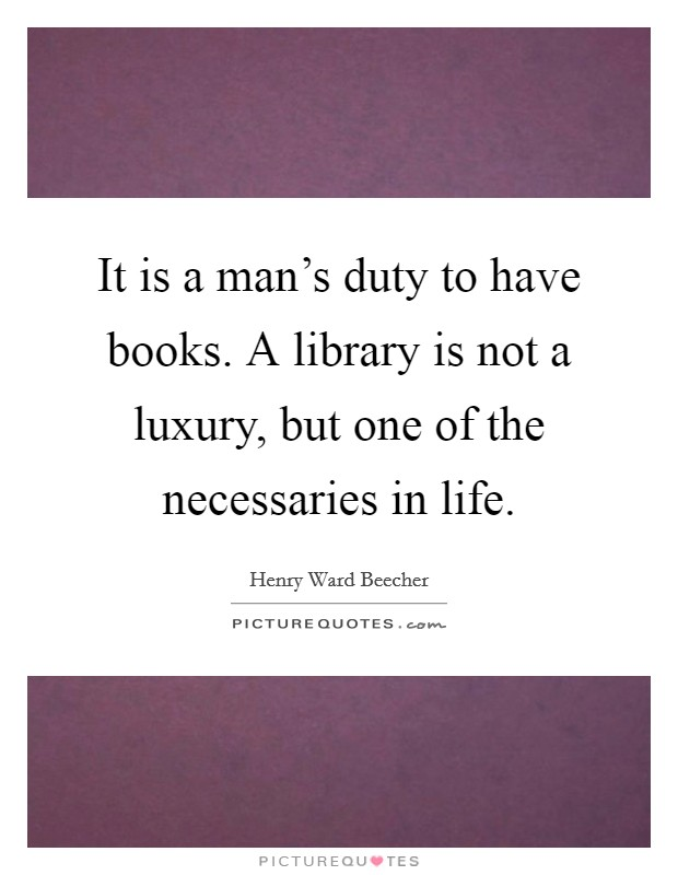 It is a man's duty to have books. A library is not a luxury, but one of the necessaries in life Picture Quote #1