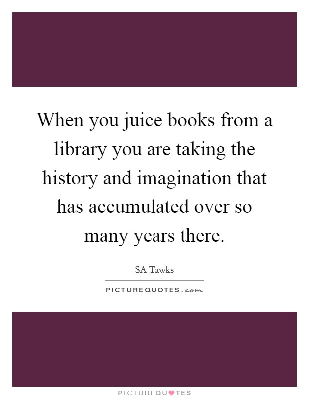 When you juice books from a library you are taking the history and imagination that has accumulated over so many years there Picture Quote #1