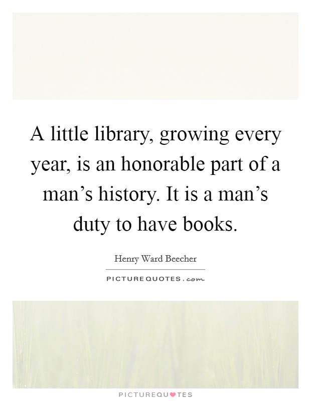 A little library, growing every year, is an honorable part of a man's history. It is a man's duty to have books Picture Quote #1