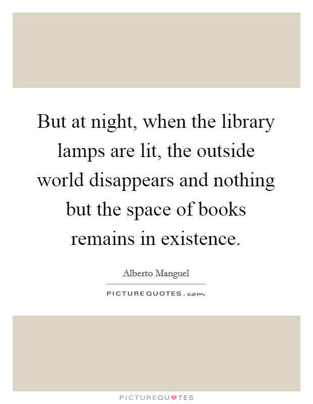 But at night, when the library lamps are lit, the outside world disappears and nothing but the space of books remains in existence Picture Quote #1