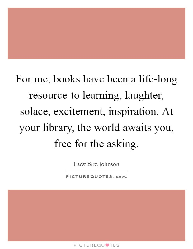 For me, books have been a life-long resource-to learning, laughter, solace, excitement, inspiration. At your library, the world awaits you, free for the asking Picture Quote #1