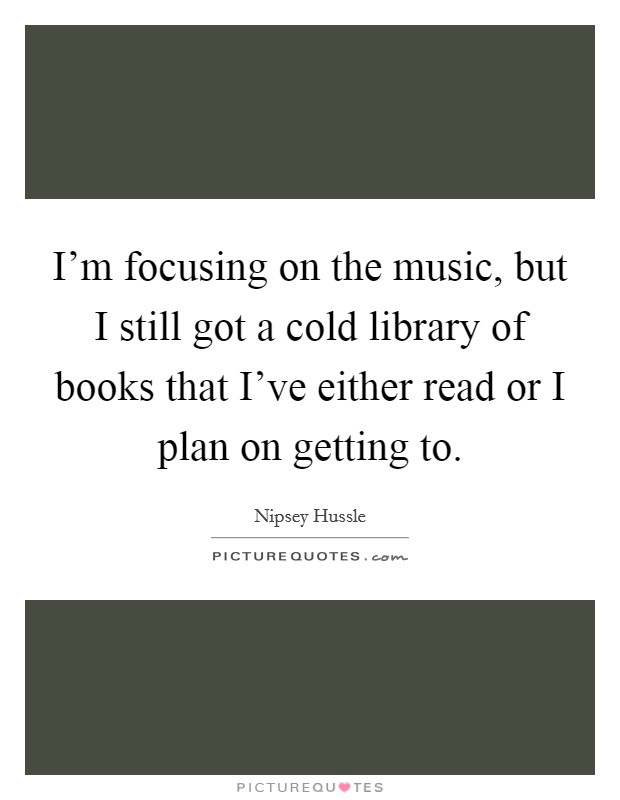 I'm focusing on the music, but I still got a cold library of books that I've either read or I plan on getting to Picture Quote #1