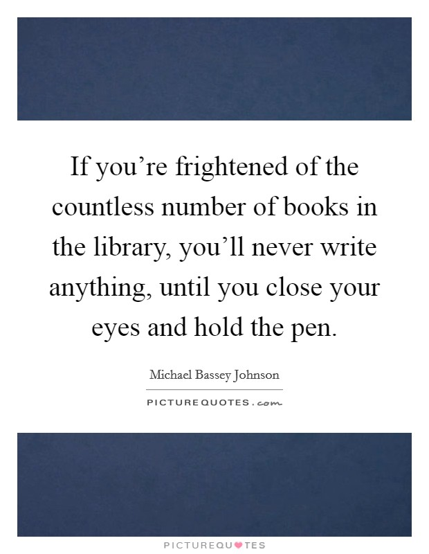 If you're frightened of the countless number of books in the library, you'll never write anything, until you close your eyes and hold the pen Picture Quote #1