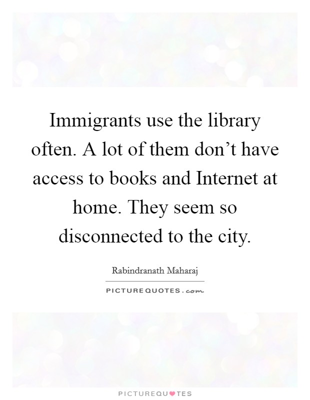 Immigrants use the library often. A lot of them don't have access to books and Internet at home. They seem so disconnected to the city. Picture Quote #1