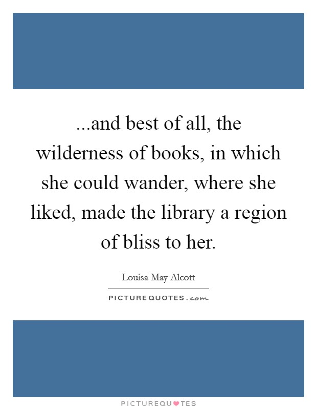 ...and best of all, the wilderness of books, in which she could wander, where she liked, made the library a region of bliss to her Picture Quote #1