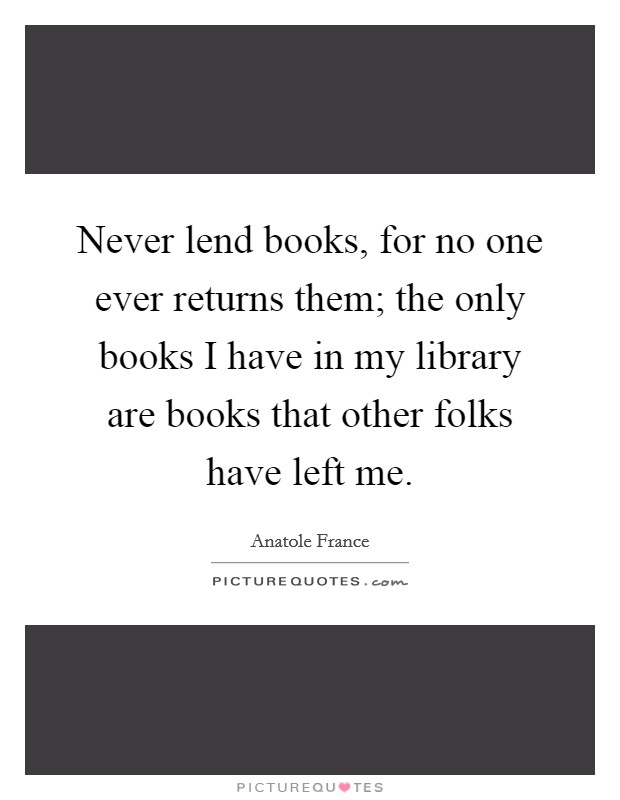 Never lend books, for no one ever returns them; the only books I have in my library are books that other folks have left me Picture Quote #1
