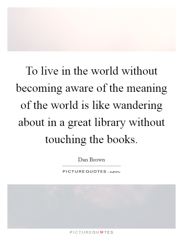To live in the world without becoming aware of the meaning of the world is like wandering about in a great library without touching the books Picture Quote #1