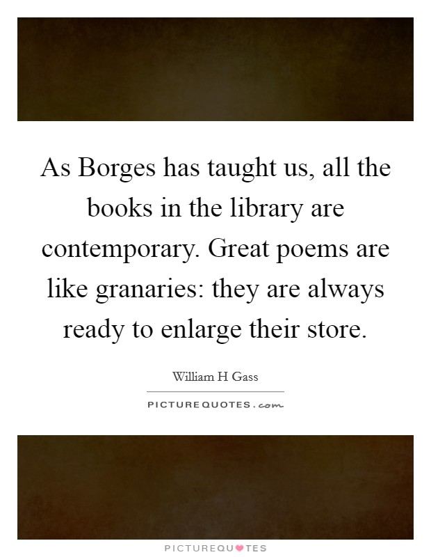 As Borges has taught us, all the books in the library are contemporary. Great poems are like granaries: they are always ready to enlarge their store Picture Quote #1