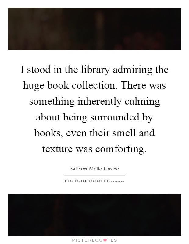 I stood in the library admiring the huge book collection. There was something inherently calming about being surrounded by books, even their smell and texture was comforting Picture Quote #1