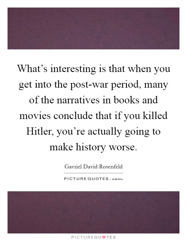 What's interesting is that when you get into the post-war period, many of the narratives in books and movies conclude that if you killed Hitler, you're actually going to make history worse Picture Quote #1