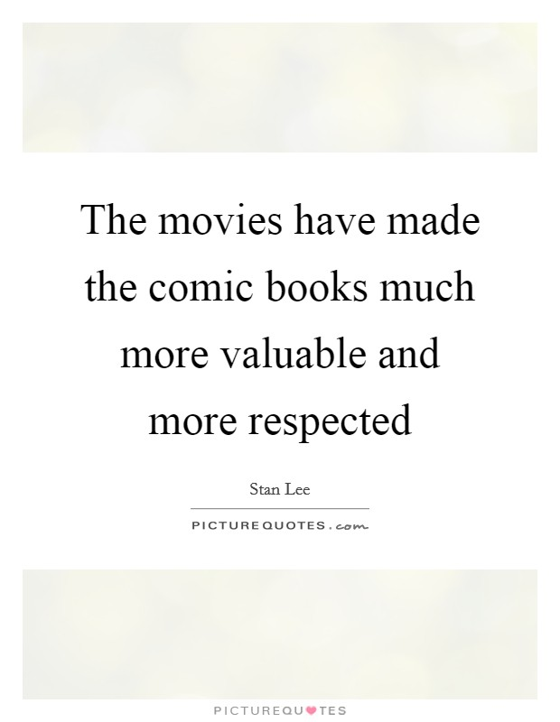 The movies have made the comic books much more valuable and more respected Picture Quote #1