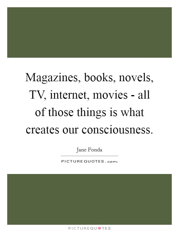 Magazines, books, novels, TV, internet, movies - all of those things is what creates our consciousness Picture Quote #1