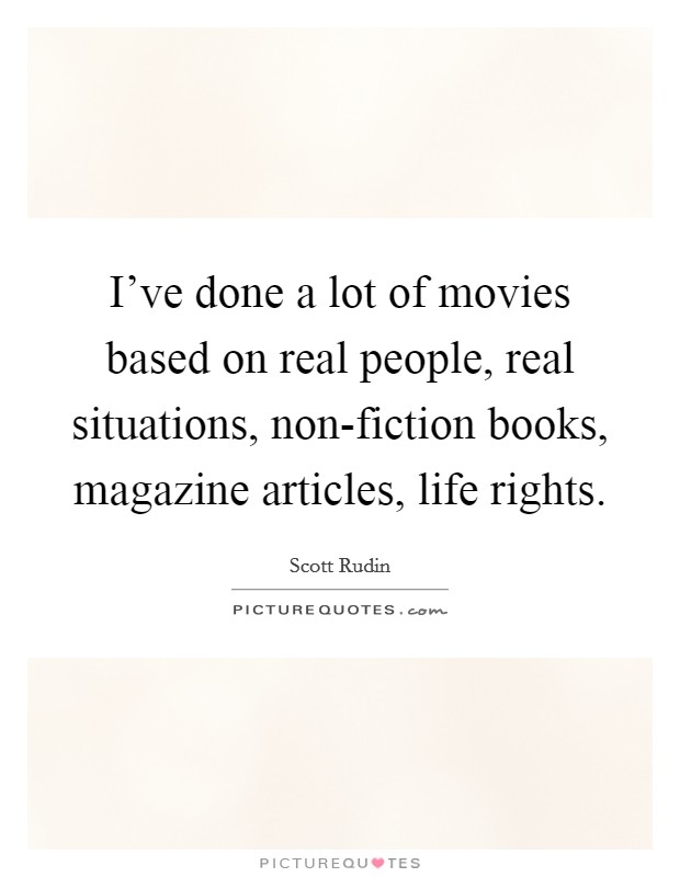 I've done a lot of movies based on real people, real situations, non-fiction books, magazine articles, life rights Picture Quote #1