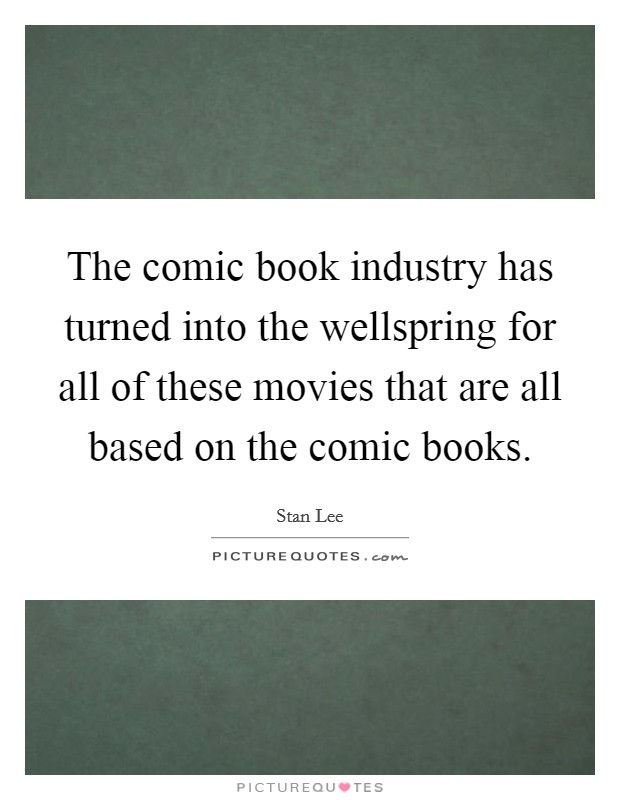 The comic book industry has turned into the wellspring for all of these movies that are all based on the comic books Picture Quote #1