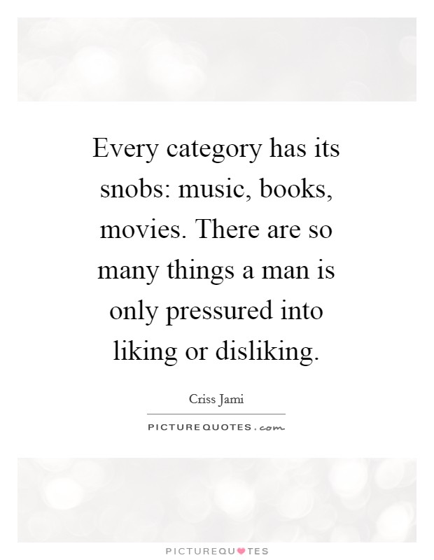 Every category has its snobs: music, books, movies. There are so many things a man is only pressured into liking or disliking Picture Quote #1