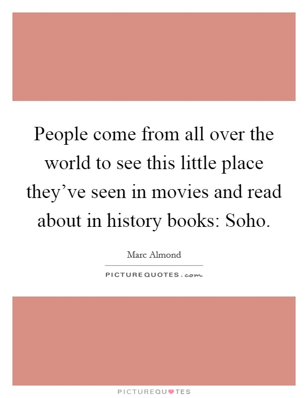 People come from all over the world to see this little place they've seen in movies and read about in history books: Soho Picture Quote #1