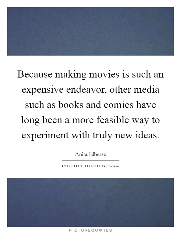 Because making movies is such an expensive endeavor, other media such as books and comics have long been a more feasible way to experiment with truly new ideas Picture Quote #1