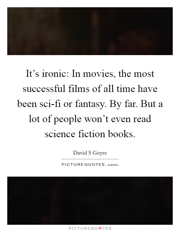 It's ironic: In movies, the most successful films of all time have been sci-fi or fantasy. By far. But a lot of people won't even read science fiction books. Picture Quote #1