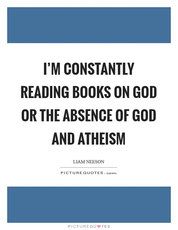 I'm constantly reading books on God or the absence of God and atheism Picture Quote #1