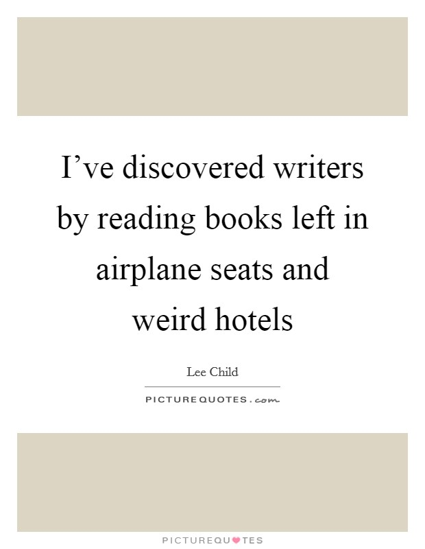 I've discovered writers by reading books left in airplane seats and weird hotels Picture Quote #1