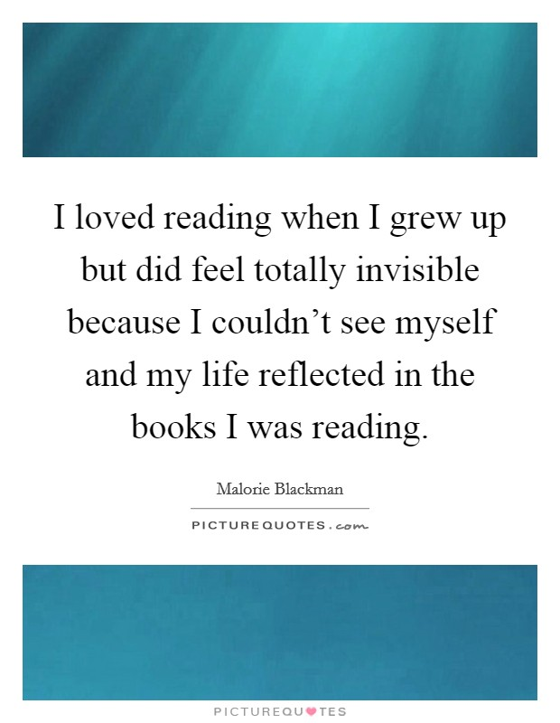 I loved reading when I grew up but did feel totally invisible because I couldn't see myself and my life reflected in the books I was reading Picture Quote #1