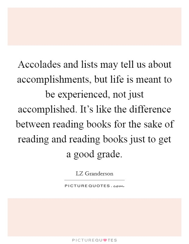 Accolades and lists may tell us about accomplishments, but life is meant to be experienced, not just accomplished. It's like the difference between reading books for the sake of reading and reading books just to get a good grade Picture Quote #1