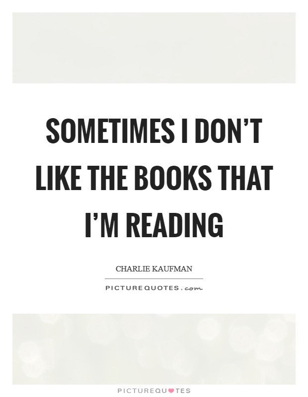 Sometimes I don't like the books that I'm reading Picture Quote #1