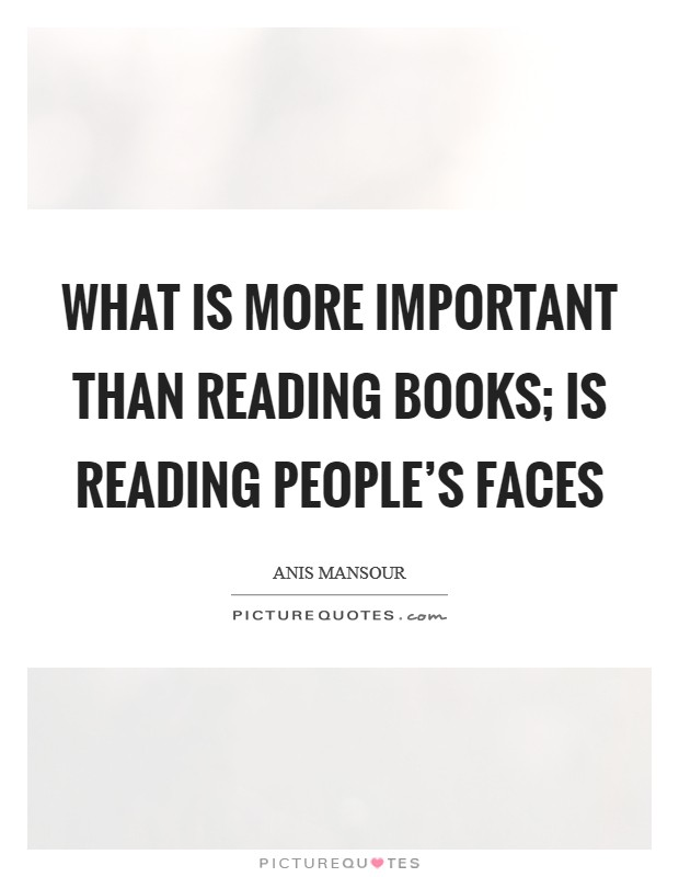 What is more important than reading books; is reading people's faces Picture Quote #1